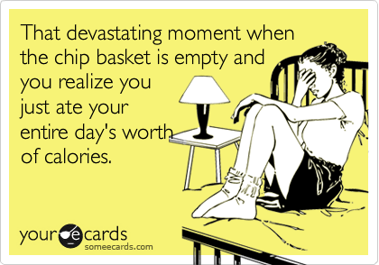 That devastating moment when the chip basket is empty and you realize you just ate your entire day's worth of calories.
