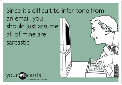 Since it's difficult to infer tone from an email, you should just assume all of mine are sarcastic.