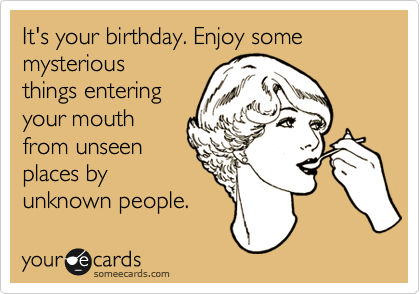 It's your birthday. Enjoy some mysterious things entering your mouth from unseen places by unknown people.