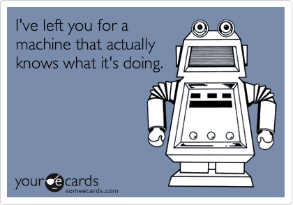 I've left you for a machine that actually knows what it's doing.