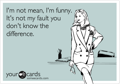 I'm not mean, I'm funny. It's not my fault you don't know the difference.
