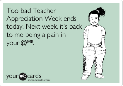 Too bad Teacher Appreciation Week ends today. Next week, it's back to me being a pain in your @**.