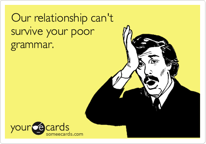 Our relationship can't survive your poor grammar.