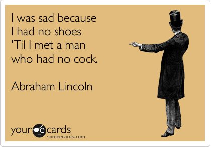 I was sad because  I had no shoes 'Til I met a man  who had no cock.              Abraham Lincoln