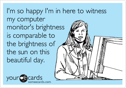 I'm so happy I'm in here to witness my computer monitor's brightness is comparable to the brightness of the sun on this beautiful day.