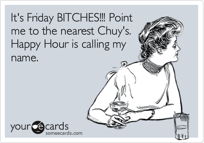 It's Friday BITCHES!!! Point me to the nearest Chuy's. Happy Hour is calling my name.