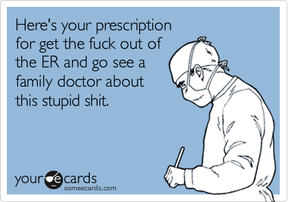 Here's your prescription for get the fuck out of  the ER and go see a  family doctor about  this stupid shit.