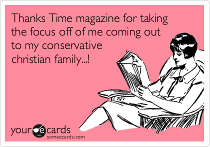 Thanks Time magazine for taking the focus off of me coming out to my conservative christian family...!