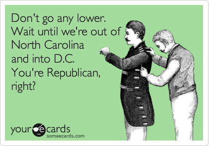 Don't go any lower. Wait until we're out of North Carolina and into D.C.  You're Republican, right?