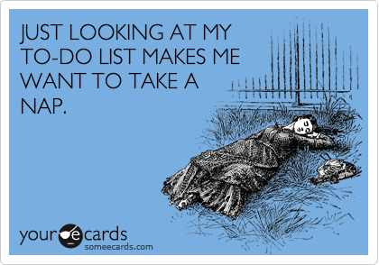 JUST LOOKING AT MY TO-DO LIST MAKES ME WANT TO TAKE A NAP.