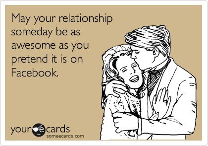 May your relationship someday be as awesome as you pretend it is on Facebook.