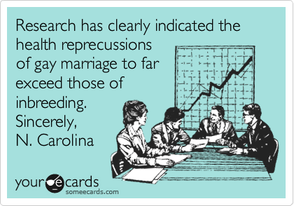 Research has clearly indicated the health reprecussions of gay marriage to far exceed those of   inbreeding. Sincerely, N. Carolina