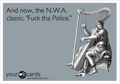 "And now, the N.W.A. classic, ""Fuck tha Police."""