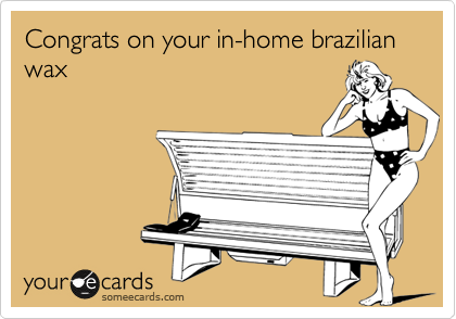 Congrats on your in-home brazilian wax