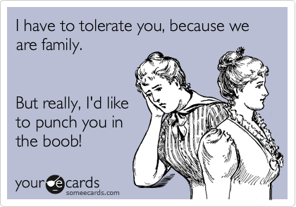 I have to tolerate you, because we are family.    But really, I'd like to punch you in the boob!