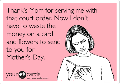 Thank's Mom for serving me with that court order. Now I don't  have to waste the money on a card and flowers to send to you for Mother's Day.