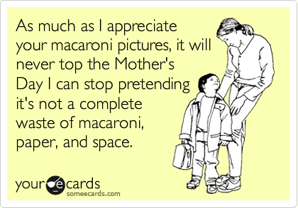 As much as I appreciate your macaroni pictures, it will never top the Mother's Day I can stop pretending it's not a complete waste of macaroni, paper, and space.
