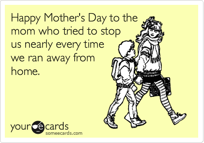 Happy Mother's Day to the mom who tried to stop us nearly every time we ran away from home.