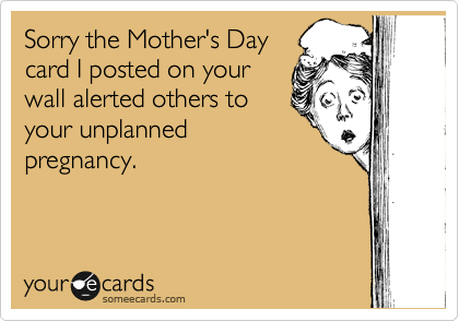 Sorry the Mother's Day card I posted on your wall alerted others to your unplanned pregnancy.