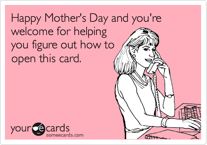 Happy Mother's Day and you're welcome for helping you figure out how to open this card.