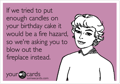 If we tried to put enough candles on your birthday cake it would be