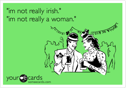 """im not really irish."" ""im not really a woman."""