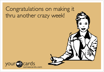 Congratulations on making it thru another crazy week!