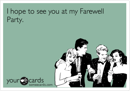 I hope to see you at my Farewell Party.