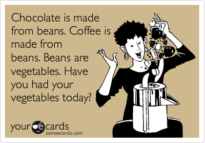 Chocolate is made from beans. Coffee is made from beans. Beans are vegetables. Have you had your vegetables today?