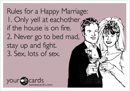Rules for a Happy Marriage: 1. Only yell at eachother if the house is on fire. 2. Never go to bed mad, stay up and fight. 3. Sex, lots of sex.