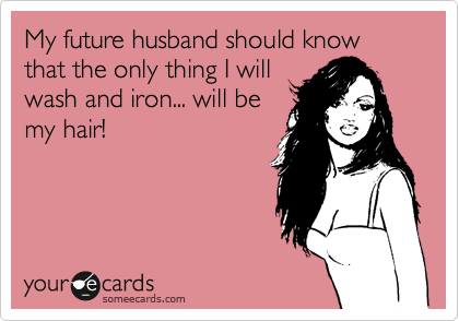 My future husband should know that the only thing I will wash and iron... will be my hair!