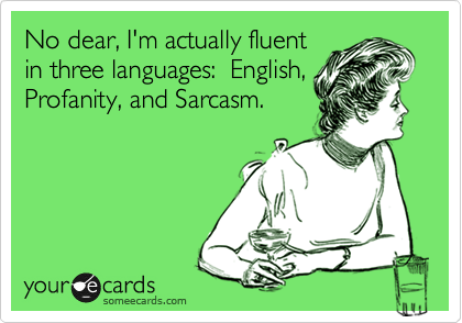 No dear, I'm actually fluent in three languages:  English, Profanity, and Sarcasm.