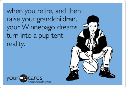 when you retire, and then raise your grandchildren, your Winnebago dreams turn into a pup tent reality.