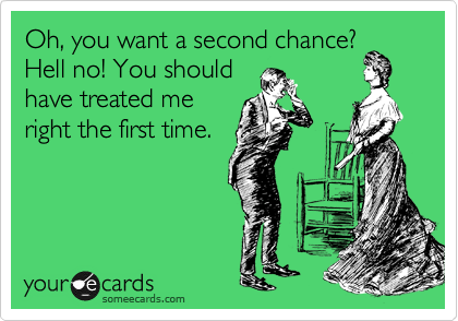 Oh, you want a second chance? Hell no! You should have treated me right the first time.