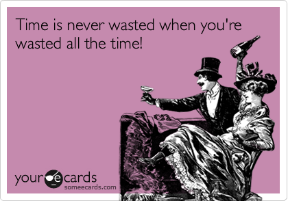 Time is never wasted when you're wasted all the time!