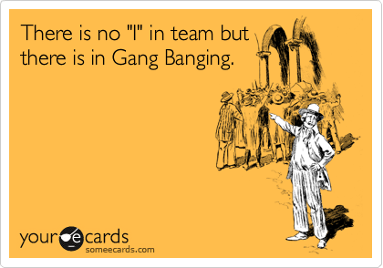 "There is no ""I"" in team but there is in Gang Banging."