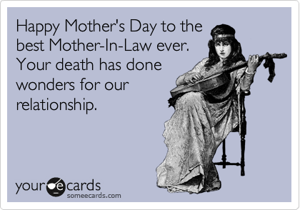 Happy Mother's Day to the best Mother-In-Law ever. Your death has done wonders for our relationship.
