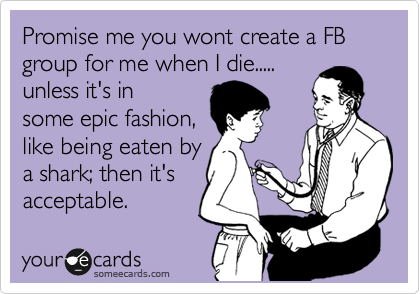Promise me you wont create a FB group for me when I die..... unless it's in some epic fashion, like being eaten by a shark; then it's acceptable.