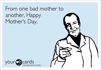 From one bad mother to  another, Happy Mother's Day.