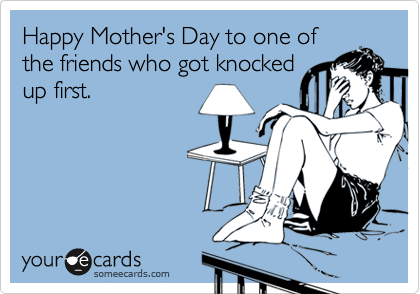 Happy Mother's Day to one of the friends who got knocked up first.