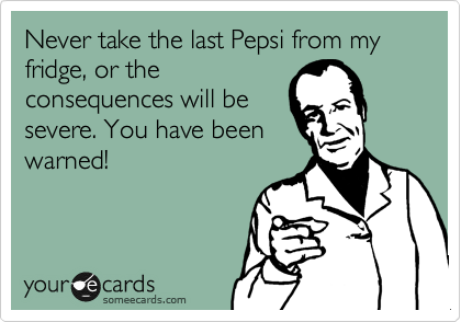 Never take the last Pepsi from my fridge, or the consequences will be severe. You have been warned!