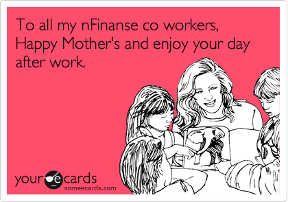 To all my nFinanse co workers, Happy Mother's and enjoy your day after work.