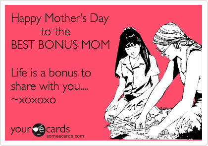 Happy Mother's Day          to the  BEST BONUS MOM  Life is a bonus to share with you.... %7Exoxoxo