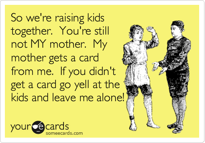 So we're raising kids together.  You're still not MY mother.  My mother gets a card from me.  If you didn't get a card go yell at the kids and leave me alone!