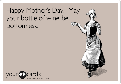 Happy Mother's Day.  May your bottle of wine be bottomless.
