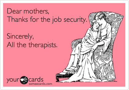 Dear mothers, Thanks for the job security.  Sincerely, All the therapists.
