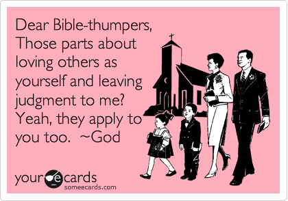 Dear Bible-thumpers, Those parts about loving others as yourself and leaving judgment to me? Yeah, they apply to you too.  %7EGod