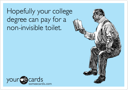 Hopefully your college degree can pay for a non-invisible toilet.