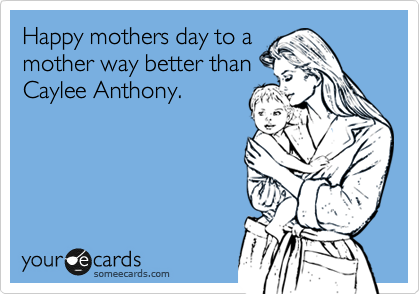 Happy mothers day to a mother way better than Caylee Anthony.