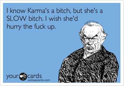 I know Karma's a bitch, but she's a SLOW bitch. I wish she'd hurry the fuck up.